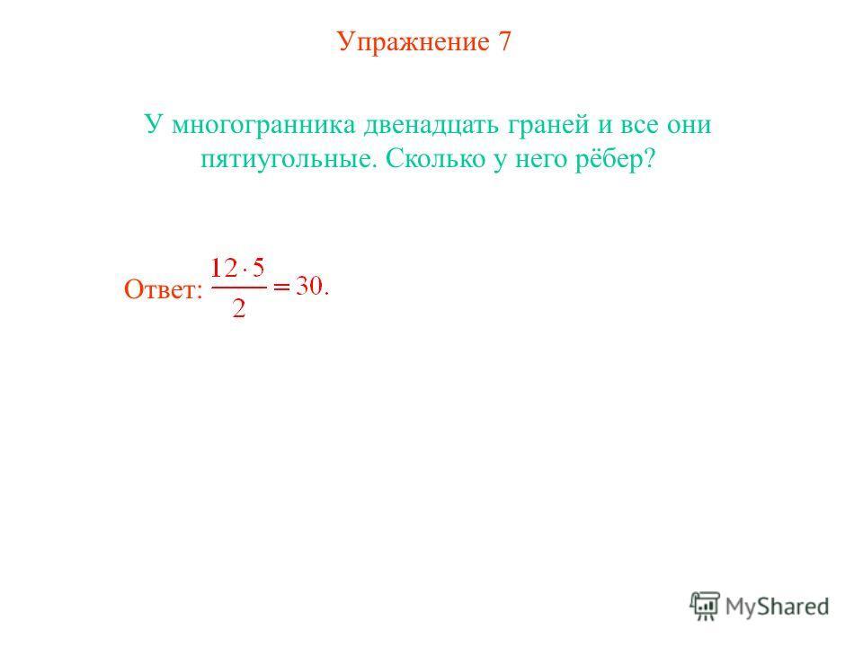 Упражнение 7 У многогранника двенадцать граней и все они пятиугольные. Сколько у него рёбер? Ответ: