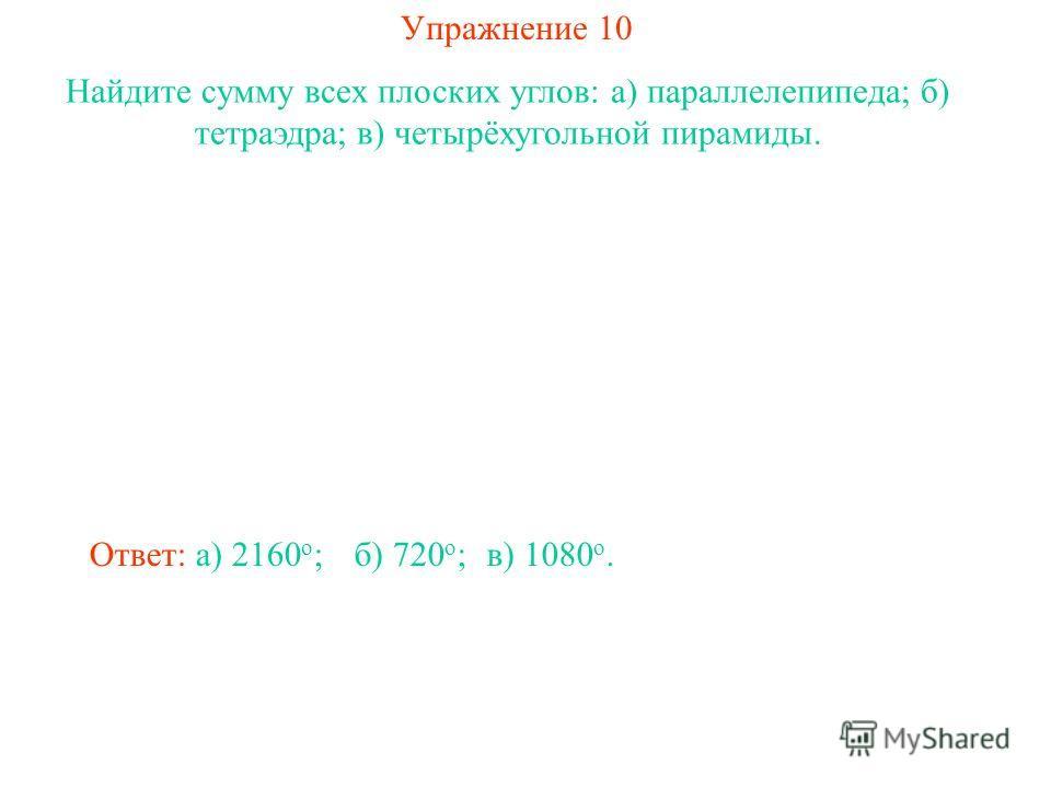 Упражнение 10 Найдите сумму всех плоских углов: а) параллелепипеда; б) тетраэдра; в) четырёхугольной пирамиды. Ответ: а) 2160 о ;б) 720 о ;в) 1080 о.