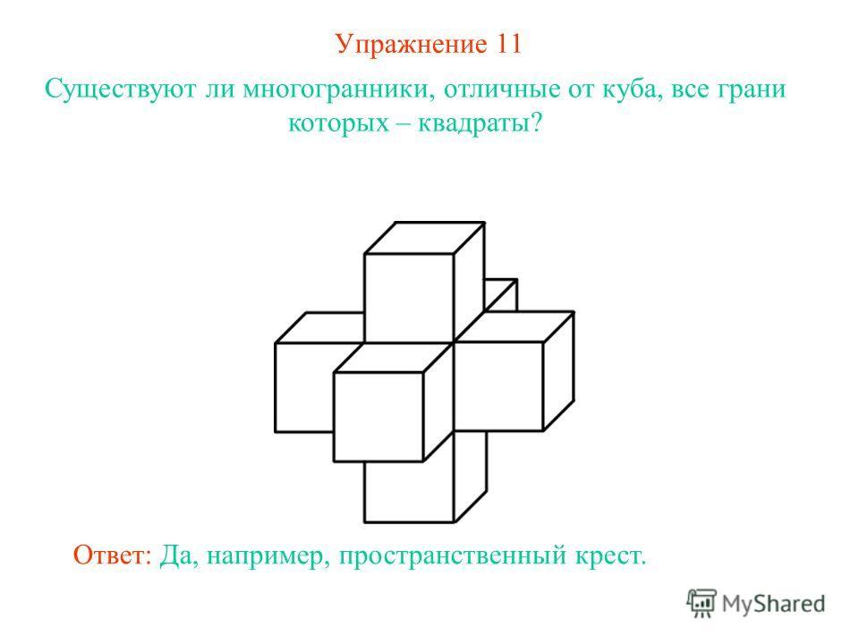 Упражнение 11 Существуют ли многогранники, отличные от куба, все грани которых – квадраты? Ответ: Да, например, пространственный крест.