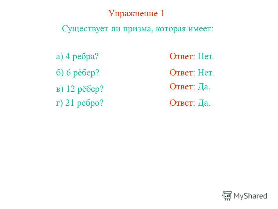 Упражнение 1 Существует ли призма, которая имеет: Ответ: Нет.а) 4 ребра? Ответ: Нет. Ответ: Да. б) 6 рёбер? в) 12 рёбер? г) 21 ребро?