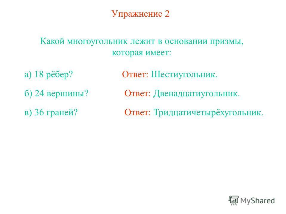 Упражнение 2 Какой многоугольник лежит в основании призмы, которая имеет: Ответ: Шестиугольник.а) 18 рёбер? б) 24 вершины? в) 36 граней? Ответ: Двенадцатиугольник. Ответ: Тридцатичетырёхугольник.