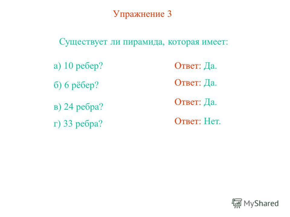 Упражнение 3 Существует ли пирамида, которая имеет: а) 10 ребер? б) 6 рёбер? в) 24 ребра? г) 33 ребра? Ответ: Да. Ответ: Нет.
