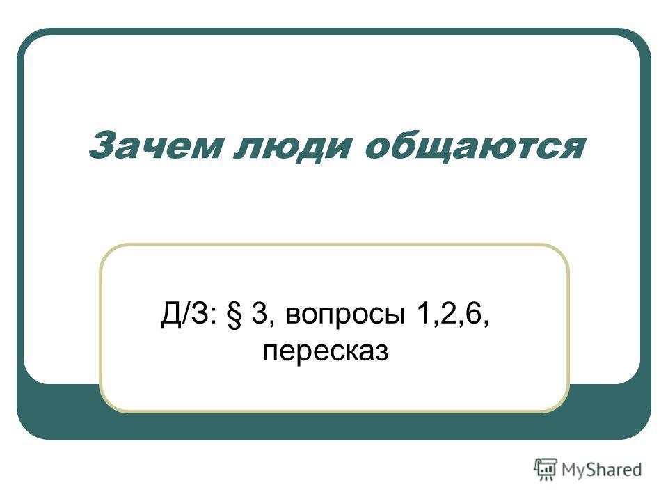 Зачем люди общаются Д/З: § 3, вопросы 1,2,6, пересказ