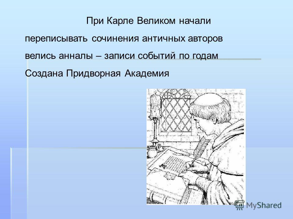 При Карле Великом начали переписывать сочинения античных авторов велись анналы – записи событий по годам Создана Придворная Академия