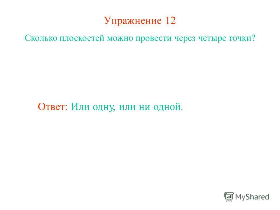 Упражнение 12 Сколько плоскостей можно провести через четыре точки? Ответ: Или одну, или ни одной.