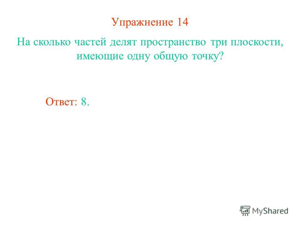 Упражнение 14 На сколько частей делят пространство три плоскости, имеющие одну общую точку? Ответ: 8.