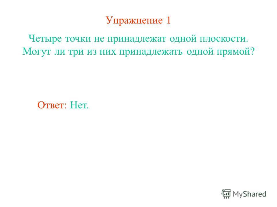 Упражнение 1 Четыре точки не принадлежат одной плоскости. Могут ли три из них принадлежать одной прямой? Ответ: Нет.