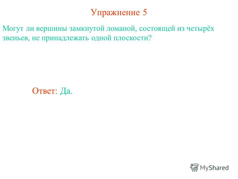 Упражнение 5 Могут ли вершины замкнутой ломаной, состоящей из четырёх звеньев, не принадлежать одной плоскости? Ответ: Да.