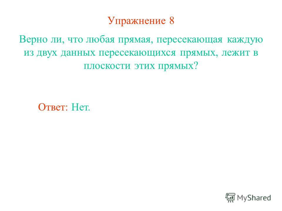 Упражнение 8 Верно ли, что любая прямая, пересекающая каждую из двух данных пересекающихся прямых, лежит в плоскости этих прямых? Ответ: Нет.