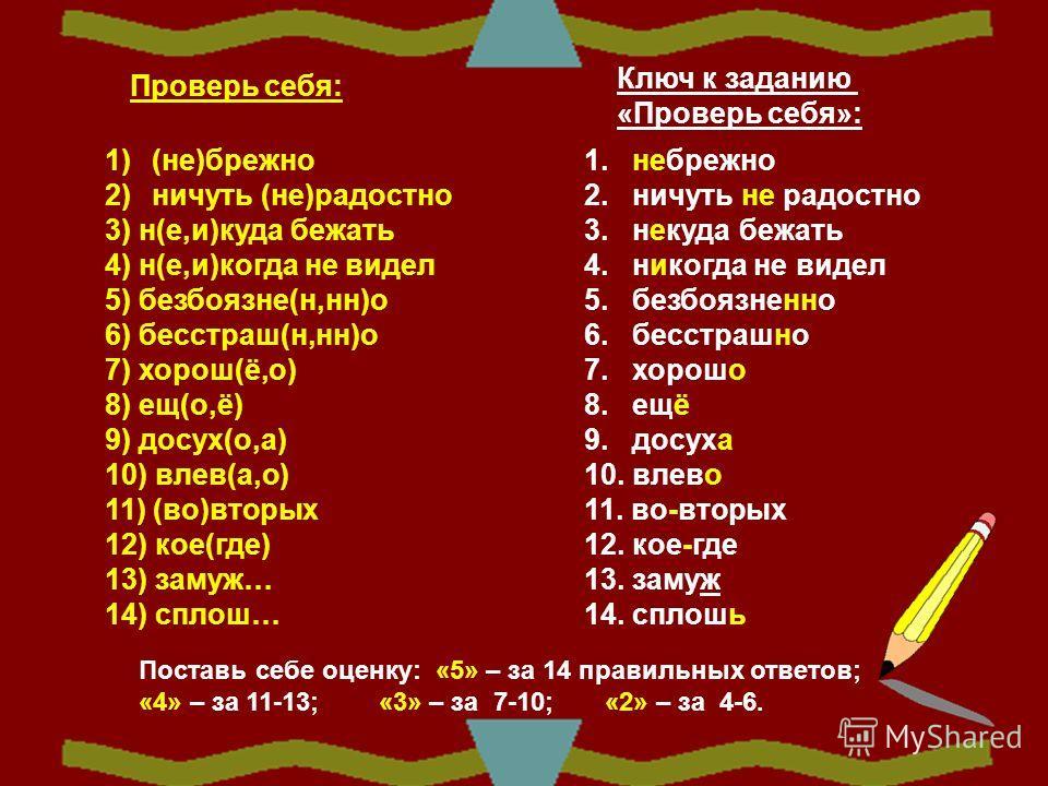 Проверь себя: 1) (не)брежно 2) ничуть (не)радостно 3) н(е,и)куда бежать 4) н(е,и)когда не видел 5) безбоязне(н,нн)о 6) бесстраш(н,нн)о 7) хорош(ё,о) 8) ещ(о,ё) 9) досух(о,а) 10) влев(а,о) 11) (во)вторых 12) кое(где) 13) замуж… 14) сплош… Ключ к задан