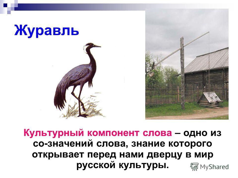 Журавль Культурный компонент слова – одно из со-значений слова, знание которого открывает перед нами дверцу в мир русской культуры.