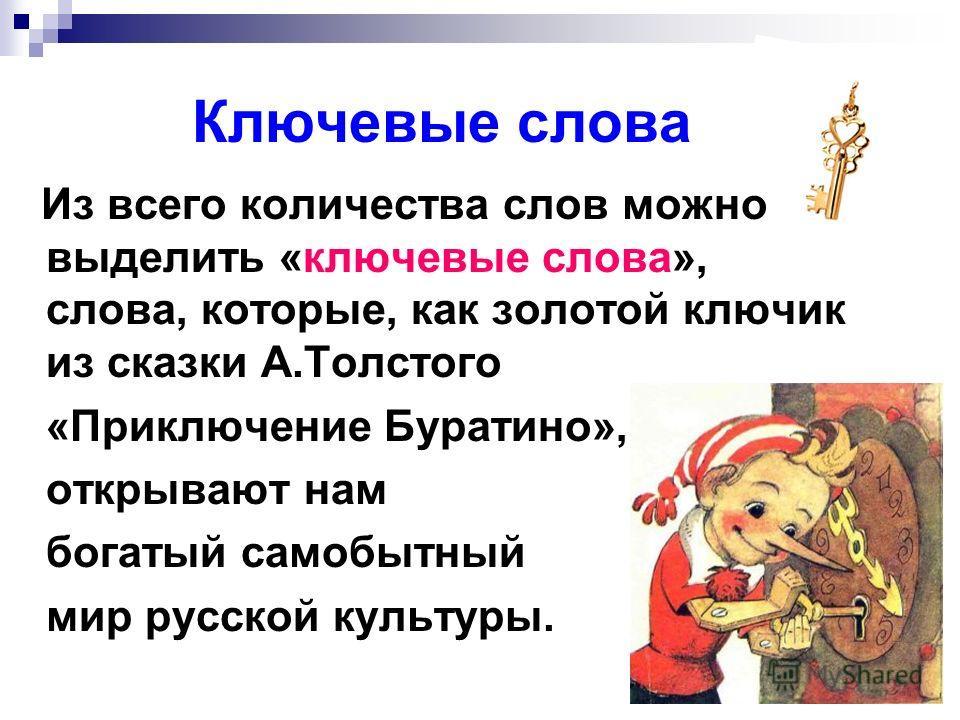Ключевые слова Из всего количества слов можно выделить «ключевые слова», слова, которые, как золотой ключик из сказки А.Толстого «Приключение Буратино», открывают нам богатый самобытный мир русской культуры.