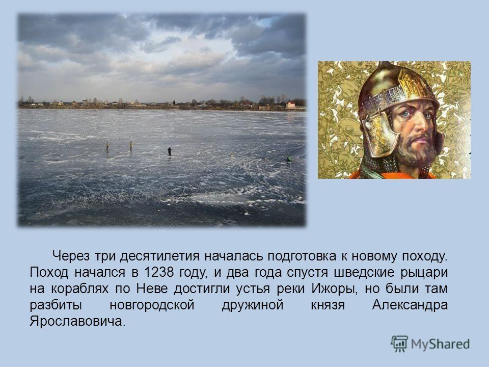 Через три десятилетия началась подготовка к новому походу. Поход начался в 1238 году, и два года спустя шведские рыцари на кораблях по Неве достигли устья реки Ижоры, но были там разбиты новгородской дружиной князя Александра Ярославовича.
