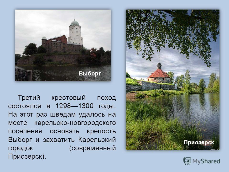 Третий крестовый поход состоялся в 12981300 годы. На этот раз шведам удалось на месте карельско-новгородского поселения основать крепость Выборг и захватить Карельский городок (современный Приозерск). Выборг Приозерск
