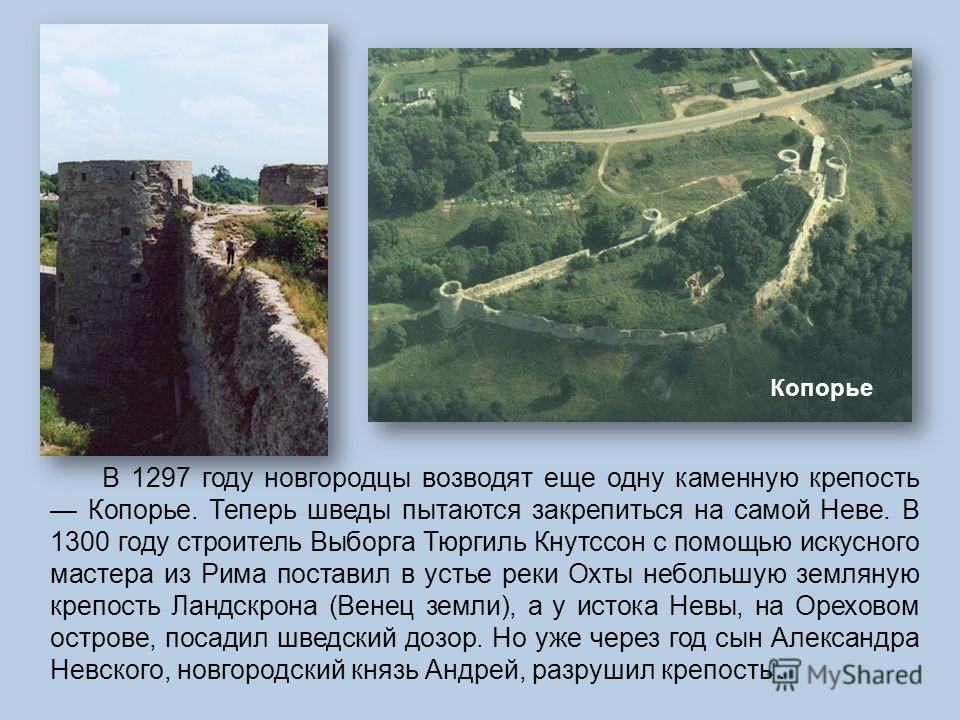 В 1297 году новгородцы возводят еще одну каменную крепость Копорье. Теперь шведы пытаются закрепиться на самой Неве. В 1300 году строитель Выборга Тюргиль Кнутссон с помощью искусного мастера из Рима поставил в устье реки Охты небольшую земляную креп