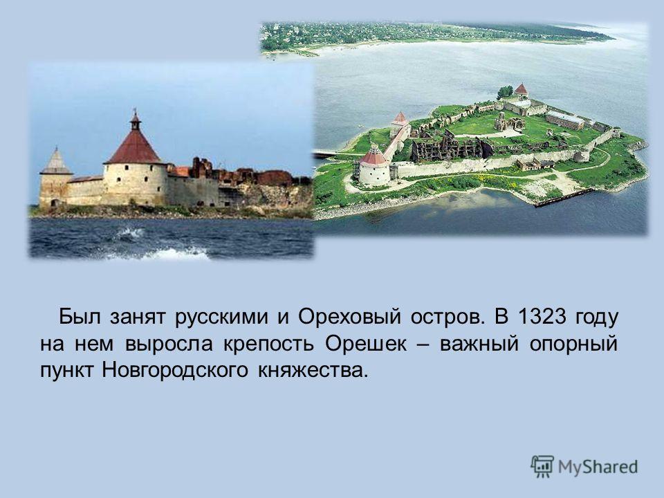 Был занят русскими и Ореховый остров. В 1323 году на нем выросла крепость Орешек – важный опорный пункт Новгородского княжества.