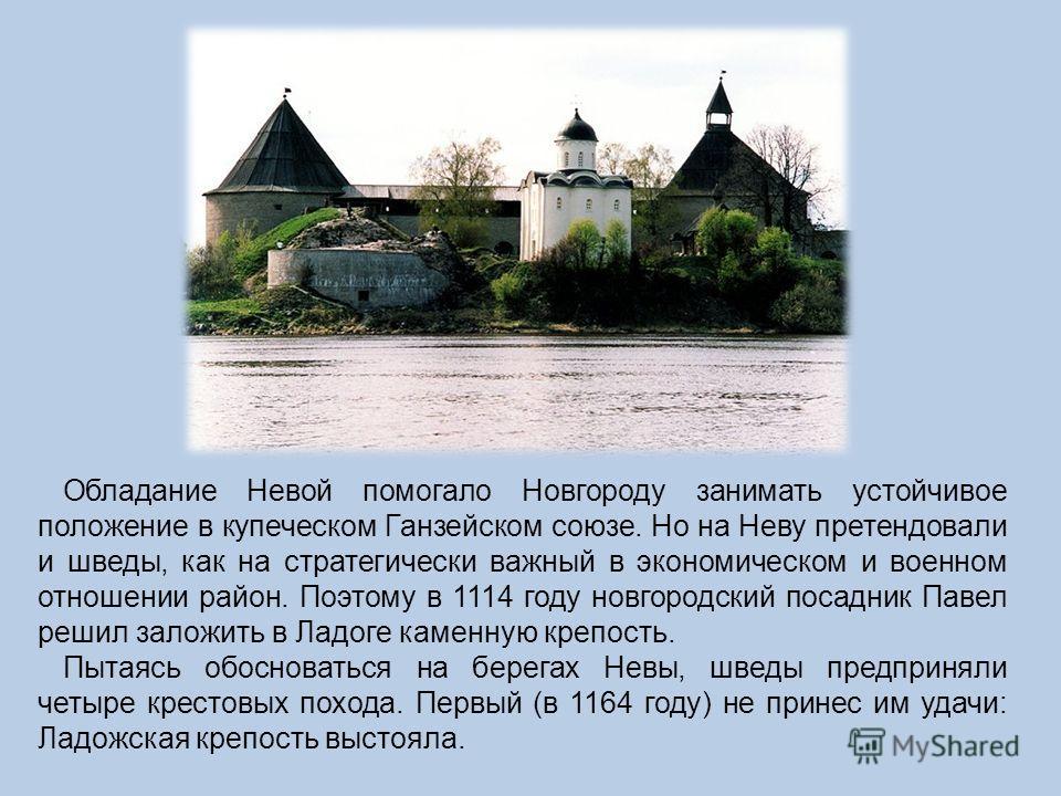 Обладание Невой помогало Новгороду занимать устойчивое положение в купеческом Ганзейском союзе. Но на Неву претендовали и шведы, как на стратегически важный в экономическом и военном отношении район. Поэтому в 1114 году новгородский посадник Павел ре