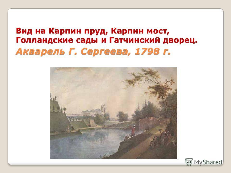 Вид на Карпин пруд, Карпин мост, Голландские сады и Гатчинский дворец. Акварель Г. Сергеева, 1798 г.