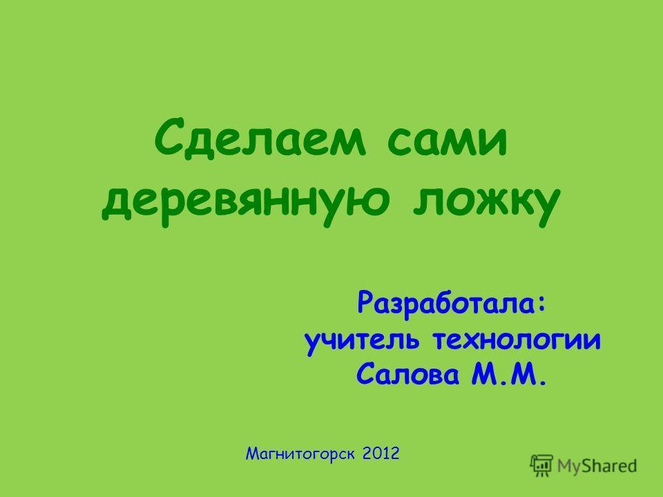 Сделаем сами деревянную ложку Разработала: учитель технологии Салова М.М. Магнитогорск 2012
