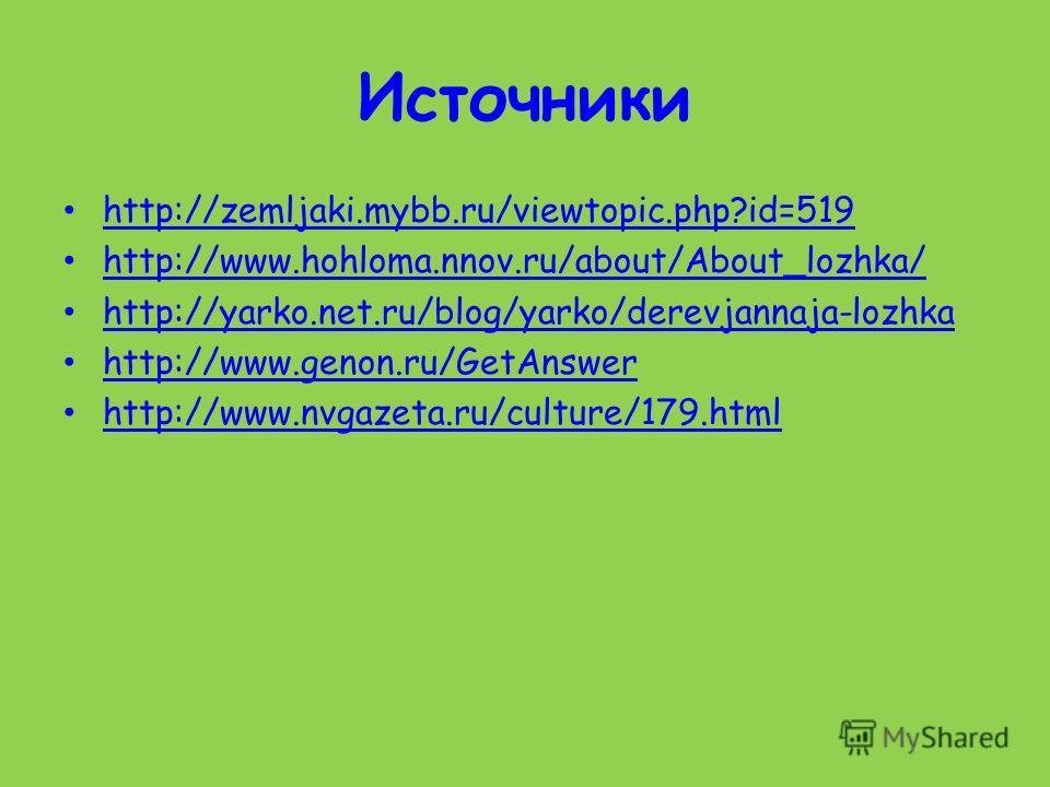 Источники http://zemljaki.mybb.ru/viewtopic.php?id=519 http://www.hohloma.nnov.ru/about/About_lozhka/ http://yarko.net.ru/blog/yarko/derevjannaja-lozhka http://www.genon.ru/GetAnswer http://www.nvgazeta.ru/culture/179.html