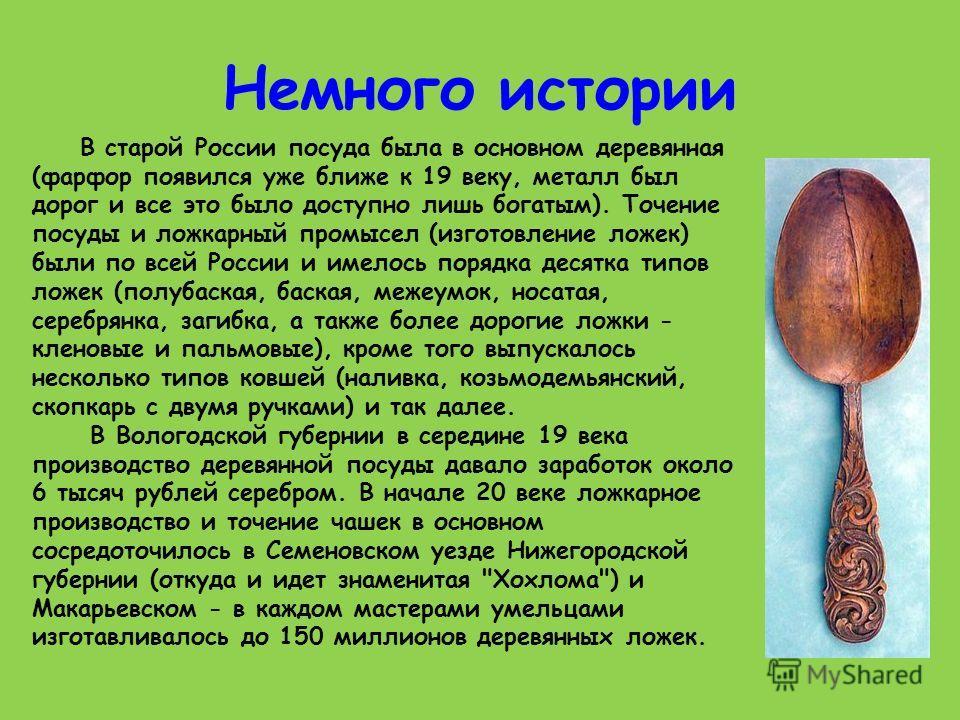 Немного истории В старой России посуда была в основном деревянная (фарфор появился уже ближе к 19 веку, металл был дорог и все это было доступно лишь богатым). Точение посуды и ложкарный промысел (изготовление ложек) были по всей России и имелось пор