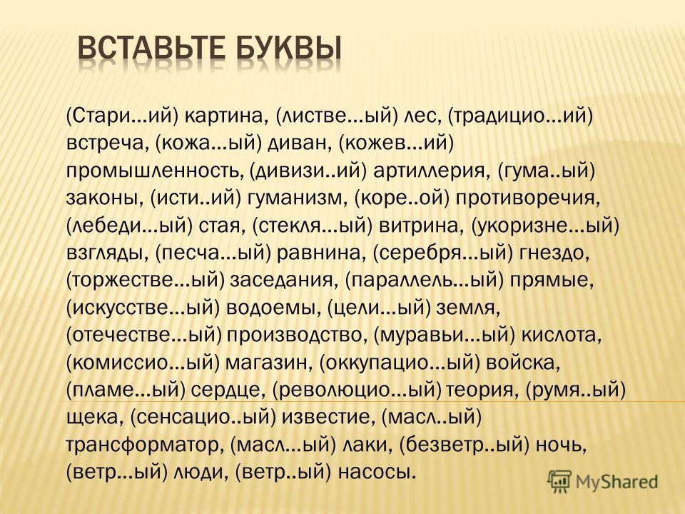 (Стари…ий) картина, (листве…ый) лес, (традицио…ий) встреча, (кожа…ый) диван, (кожев…ий) промышленность, (дивизи..ий) артиллерия, (гума..ый) законы, (исти..ий) гуманизм, (коре..ой) противоречия, (лебеди…ый) стая, (стекля…ый) витрина, (укоризне…ый) взг
