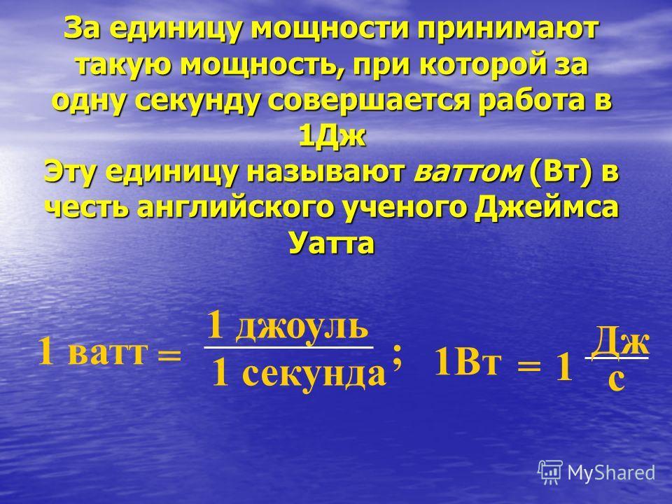 За единицу мощности принимают такую мощность, при которой за одну секунду совершается работа в 1Дж Эту единицу называют ваттом (Вт) в честь английского ученого Джеймса Уатта 1 ватт = 1 джоуль 1 секунда 1Вт = Дж 1 с ;