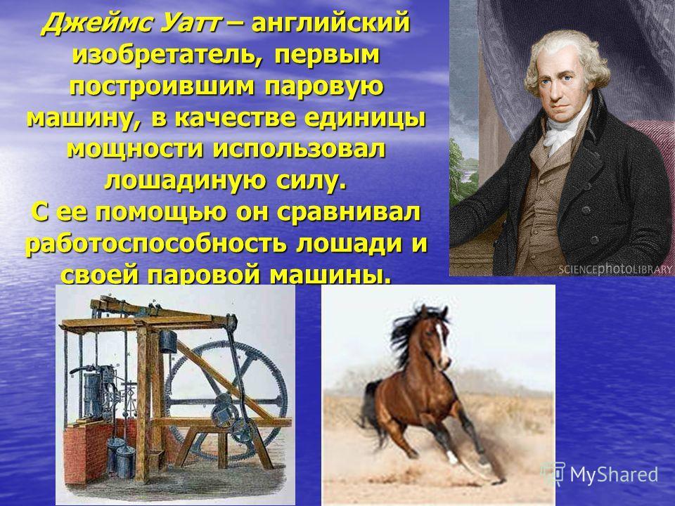 Джеймс Уатт – английский изобретатель, первым построившим паровую машину, в качестве единицы мощности использовал лошадиную силу. С ее помощью он сравнивал работоспособность лошади и своей паровой машины.