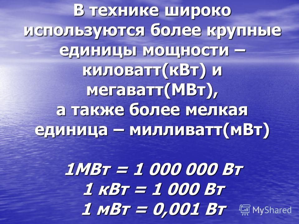 В технике широко используются более крупные единицы мощности – киловатт(кВт) и мегаватт(МВт), а также более мелкая единица – милливатт(мВт) 1МВт = 1 000 000 Вт 1 кВт = 1 000 Вт 1 мВт = 0,001 Вт