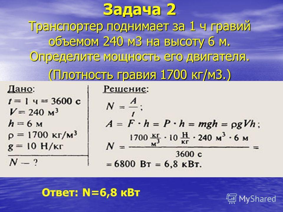 Задача 2 Транспортер поднимает за 1 ч гравий объемом 240 м3 на высоту 6 м. Определите мощность его двигателя. (Плотность гравия 1700 кг/м3.) Ответ: N=6,8 кВт