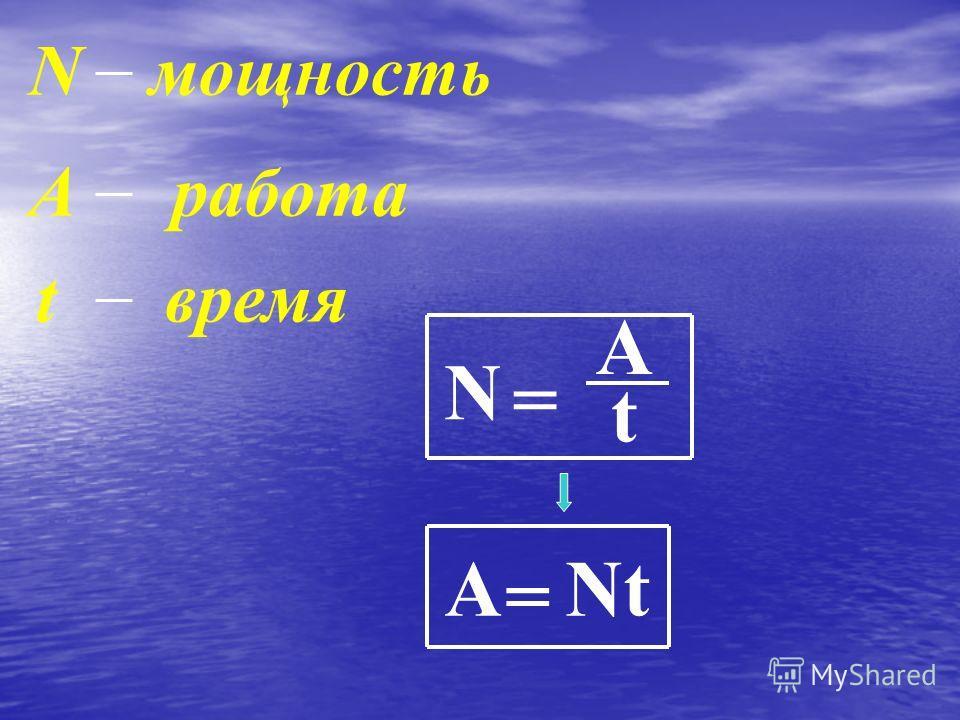 N = A t Nмощность Аработа tвремя А = Nt