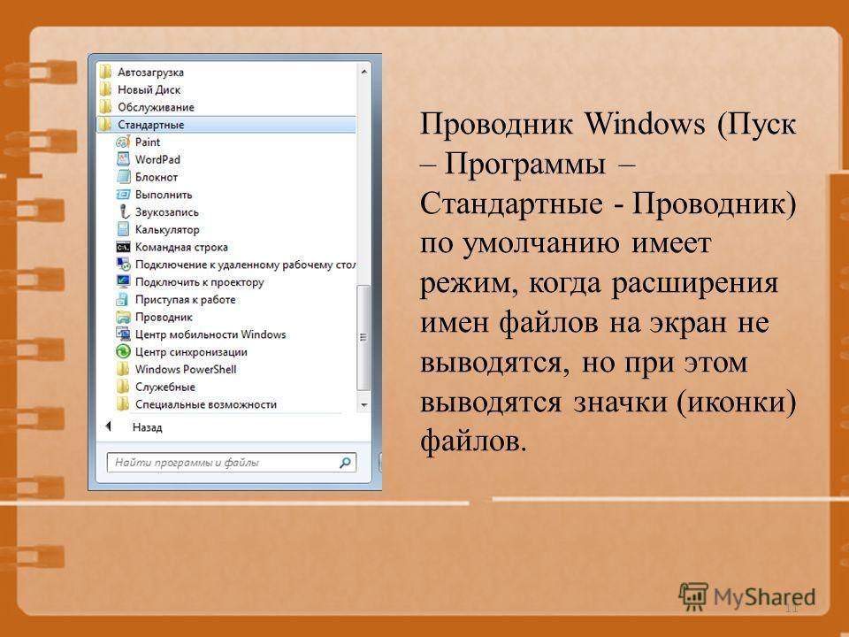 Проводник Windows (Пуск – Программы – Стандартные - Проводник) по умолчанию имеет режим, когда расширения имен файлов на экран не выводятся, но при этом выводятся значки (иконки) файлов. 11
