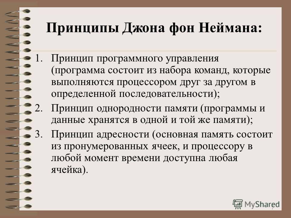 Принципы Джона фон Неймана: 1.Принцип программного управления (программа состоит из набора команд, которые выполняются процессором друг за другом в определенной последовательности); 2.Принцип однородности памяти (программы и данные хранятся в одной и