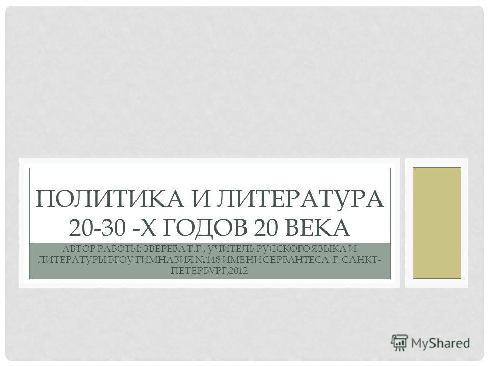 ПОЛИТИКА И ЛИТЕРАТУРА 20-30 -Х ГОДОВ 20 ВЕКА АВТОР РАБОТЫ: ЗВЕРЕВА Т.Г., УЧИТЕЛЬ РУССКОГО ЯЗЫКА И ЛИТЕРАТУРЫ БГОУ ГИМНАЗИЯ 148 ИМЕНИ СЕРВАНТЕСА. Г. САНКТ- ПЕТЕРБУРГ,2012