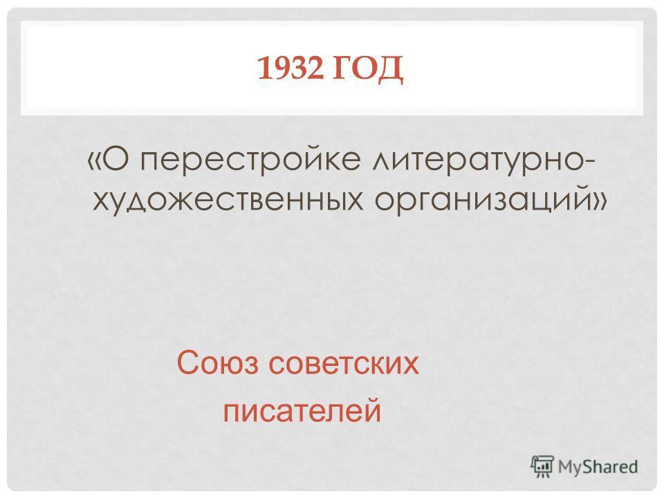1932 ГОД «О перестройке литературно- художественных организаций» Союз советских писателей