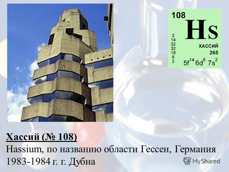 Хассий ( 108) Hassium, по названию области Гессен, Германия 1983-1984 г. г. Дубна