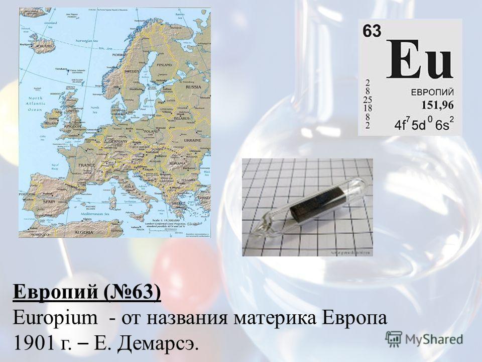 Европий (63) Europium - от названия материка Европа 1901 г. – Е. Демарсэ.