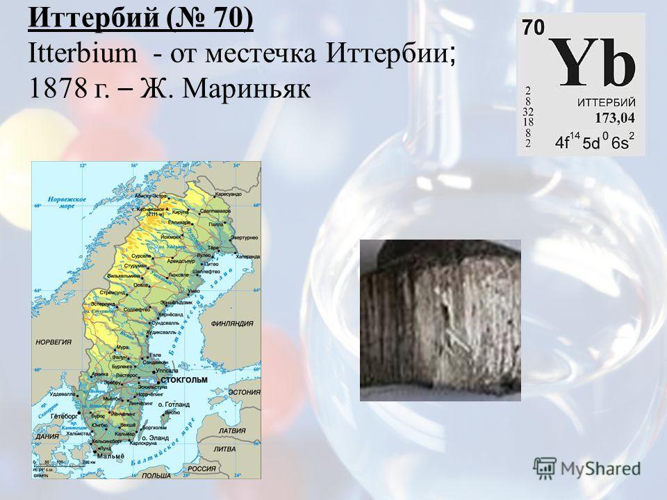 Иттербий ( 70) Itterbium - от местечка Иттербии ; 1878 г. – Ж. Мариньяк