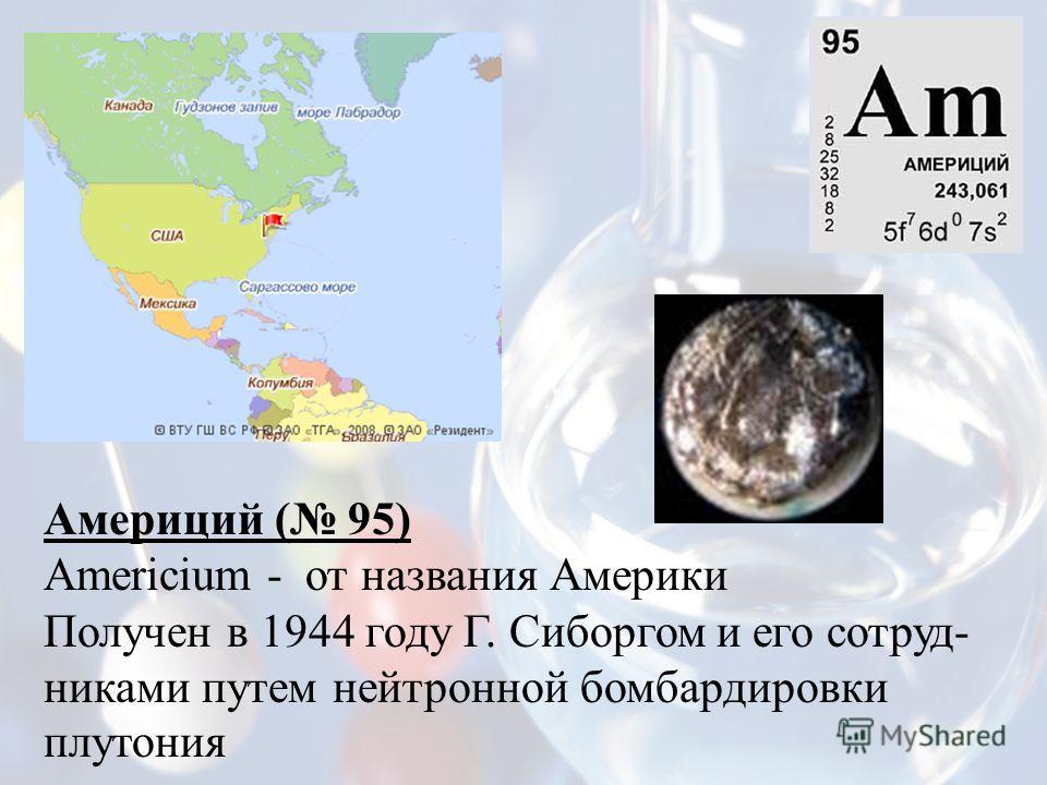 Америций ( 95) Americium - от названия Америки Получен в 1944 году Г. Сиборгом и его сотруд- никами путем нейтронной бомбардировки плутония