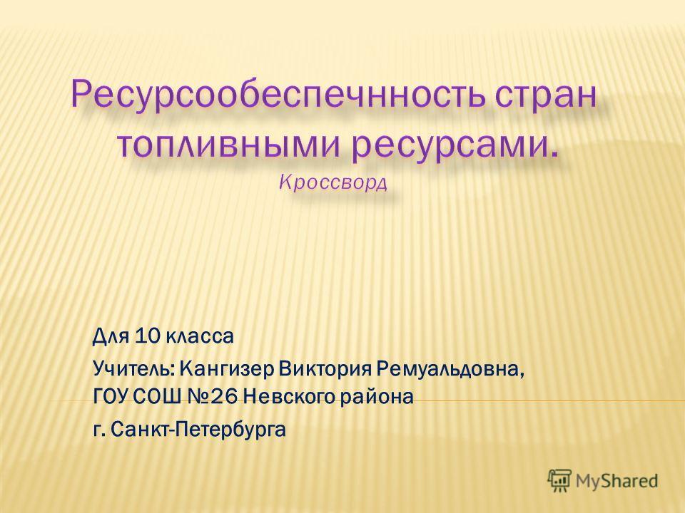 Для 10 класса Учитель: Кангизер Виктория Ремуальдовна, ГОУ СОШ 26 Невского района г. Санкт-Петербурга