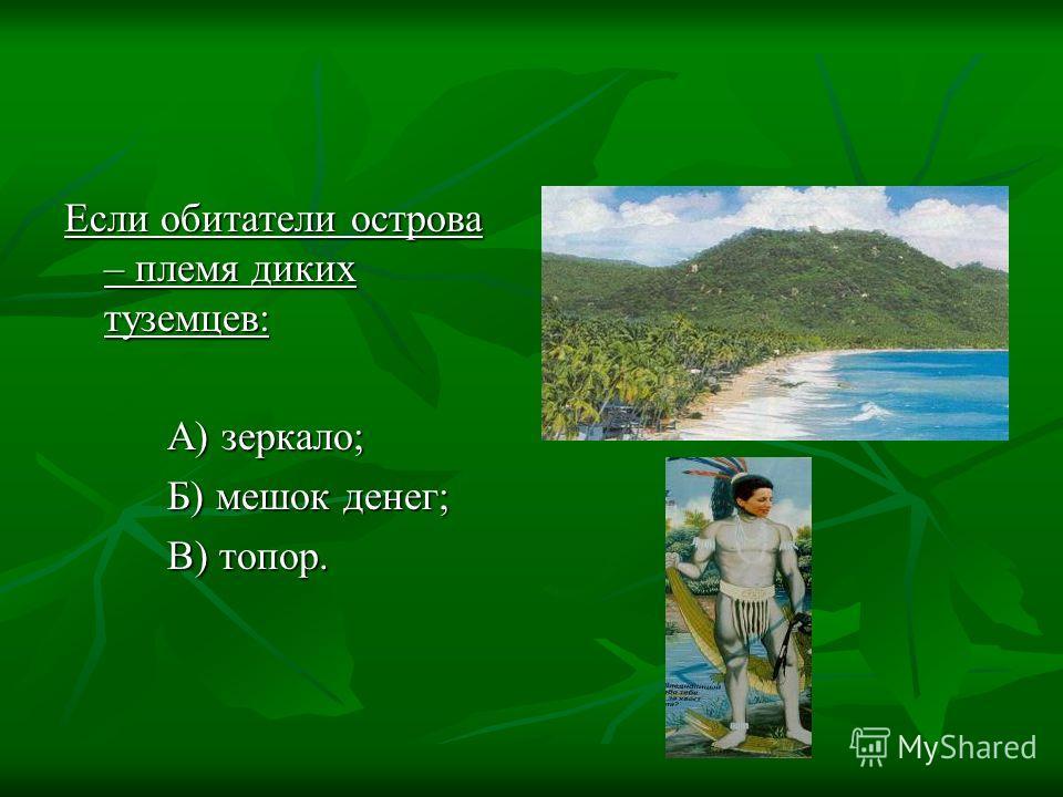Если обитатели острова – племя диких туземцев: А) зеркало; А) зеркало; Б) мешок денег; Б) мешок денег; В) топор. В) топор.