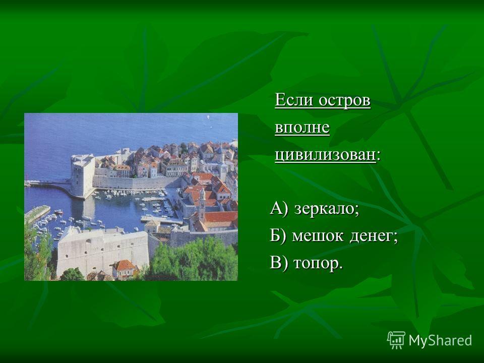 Если остров Если остров вполне вполне цивилизован: цивилизован: А) зеркало; А) зеркало; Б) мешок денег; Б) мешок денег; В) топор. В) топор.