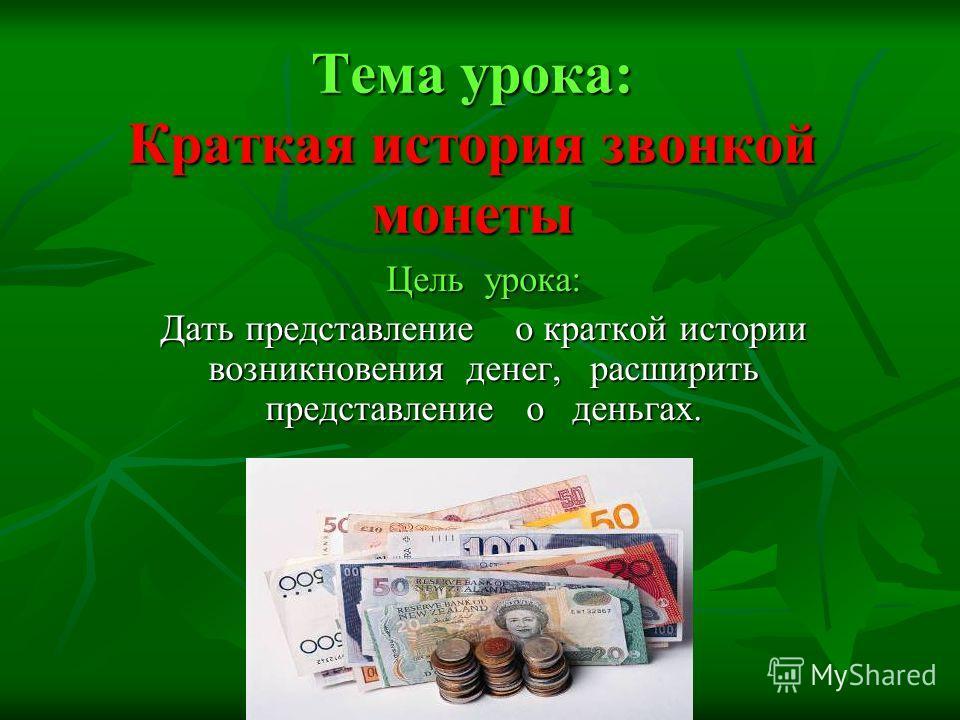 Тема урока: Краткая история звонкой монеты Цель урока: Дать представление о краткой истории возникновения денег, расширить представление о деньгах.