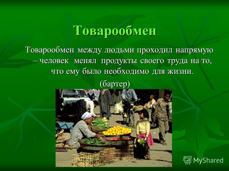 Товарообмен Товарообмен между людьми проходил напрямую – человек менял продукты своего труда на то, что ему было необходимо для жизни. (бартер)