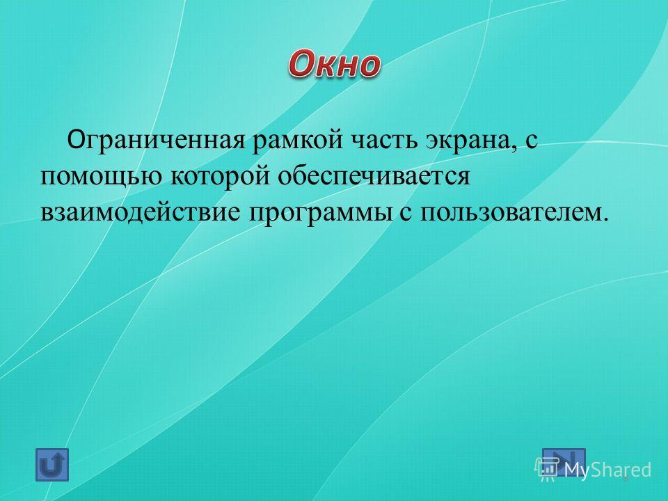 О граниченная рамкой часть экрана, с помощью которой обеспечивается взаимодействие программы с пользователем. 8