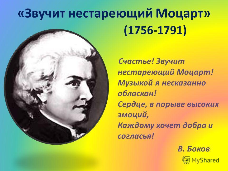 «Звучит нестареющий Моцарт» (1756-1791) Счастье! Звучит нестареющий Моцарт! Музыкой я несказанно обласкан! Сердце, в порыве высоких эмоций, Каждому хочет добра и согласья! В. Боков