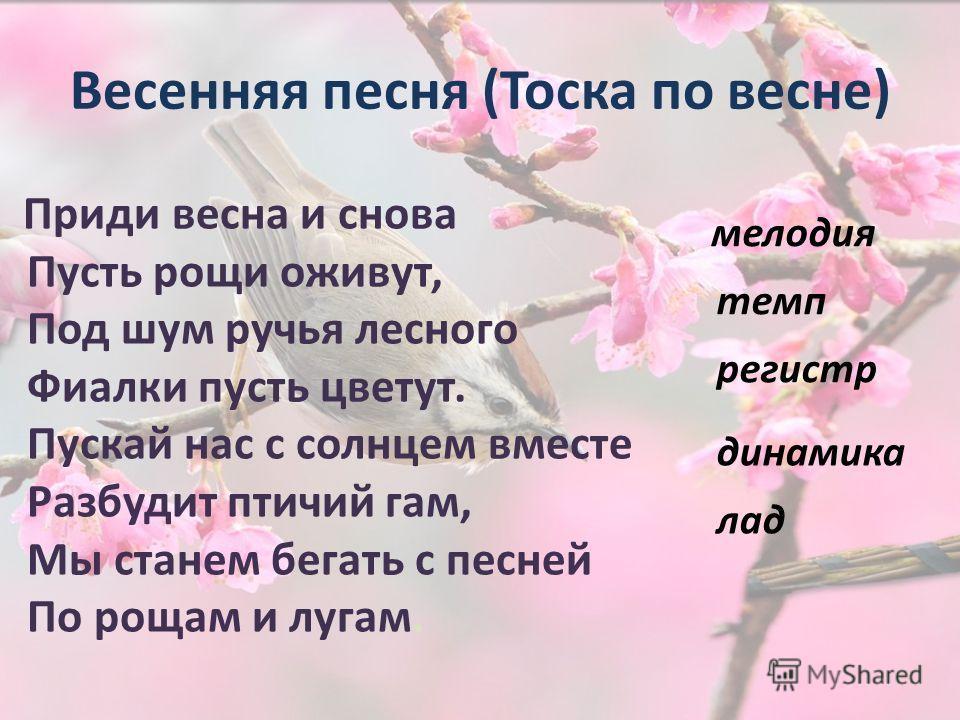 Весенняя песня (Тоска по весне) Приди весна и снова Пусть рощи оживут, Под шум ручья лесного Фиалки пусть цветут. Пускай нас с солнцем вместе Разбудит птичий гам, Мы станем бегать с песней По рощам и лугам. мелодия темп динамика регистр лад