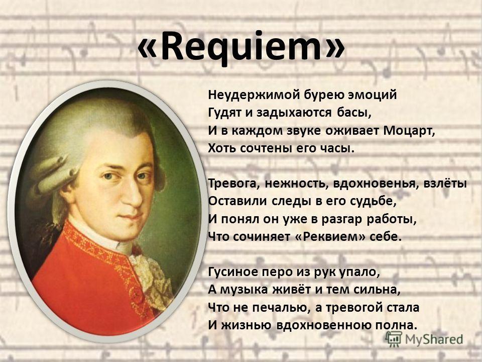 «Requiem» Неудержимой бурею эмоций Гудят и задыхаются басы, И в каждом звуке оживает Моцарт, Хоть сочтены его часы. Тревога, нежность, вдохновенья, взлёты Оставили следы в его судьбе, И понял он уже в разгар работы, Что сочиняет «Реквием» себе. Гусин