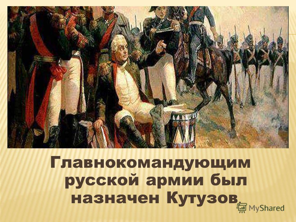 Главнокомандующим русской армии был назначен Кутузов.