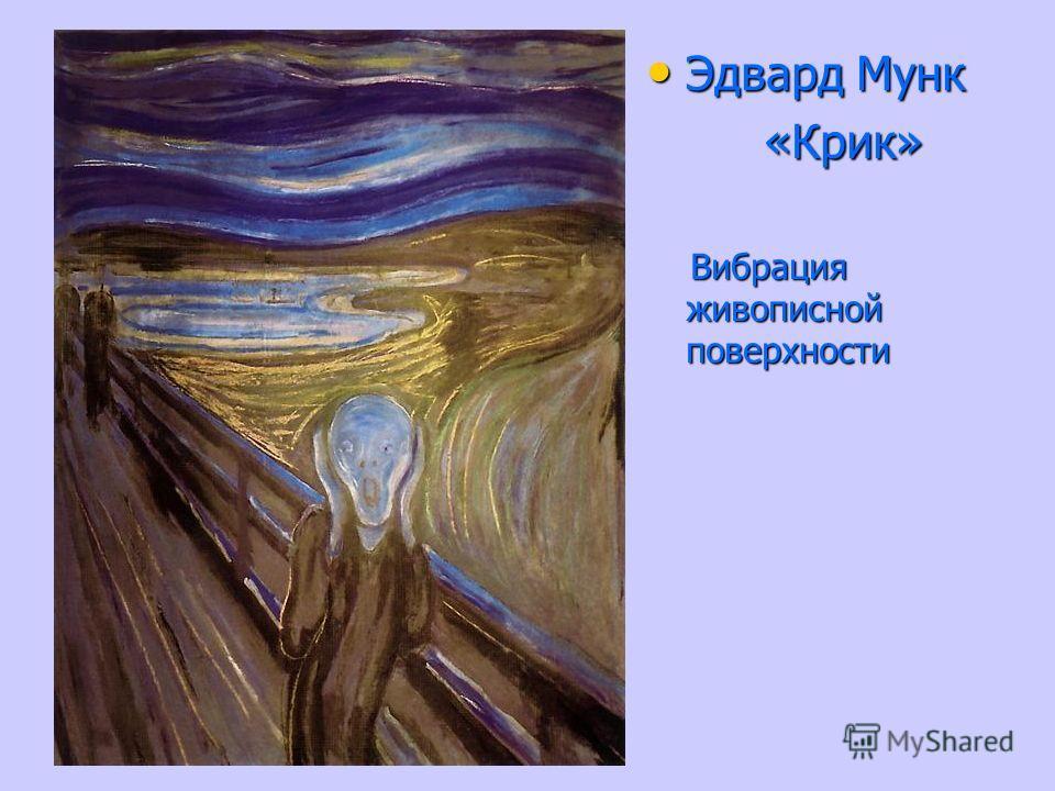 Эдвард Мунк Эдвард Мунк «Крик» «Крик» Вибрация живописной поверхности Вибрация живописной поверхности